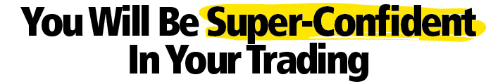 You Will Be Super-Confident In Your Trading